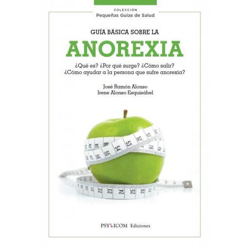 GUÍA BÁSICA SOBRE LA ANOREXIA ¿Qué es? ¿Por qué surge? ¿Cómo salir? ¿Cómo ayudar a la persona que sufre anorexia?