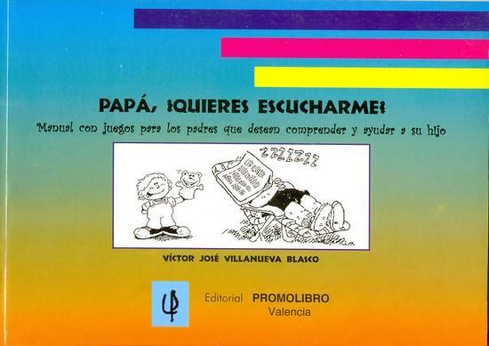 PAPÁ, ¿QUIERES ESCUCHARME? Manual con juegos para los padres que desean comprender y ayudar a su hijo