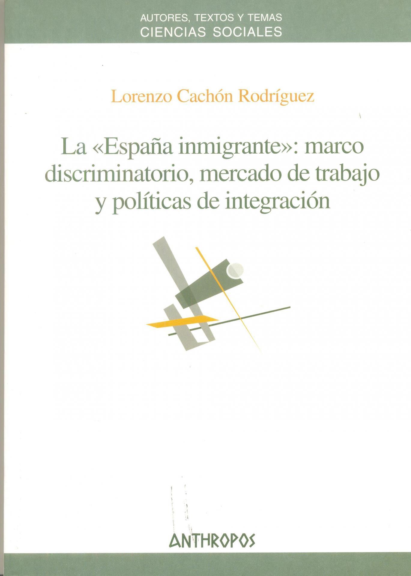 """LA """"ESPAÑA INMIGRANTE"""": marco discriminatorio, mercado de trabajo y políticas de integración. Cachón, L."""