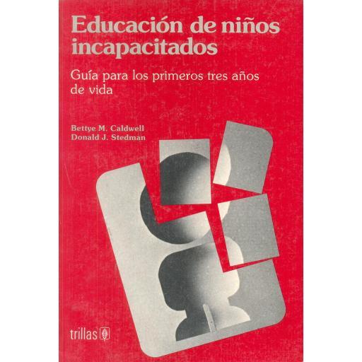 EDUCACIÓN DE NIÑOS INCAPACITADOS. Guía para los primeros tres años de vida. Caldwell, B y Stedman, D.