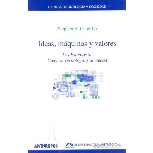 IDEAS, MÁQUINAS Y VALORES. Los estudios de Ciencia, Tecnología y Sociedad. Cutcliffe, S.