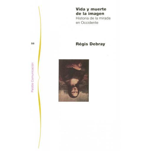 VIDA Y MUERTE DE LA IMAGEN. Historia de la mirada en Occidente. Debray, R.