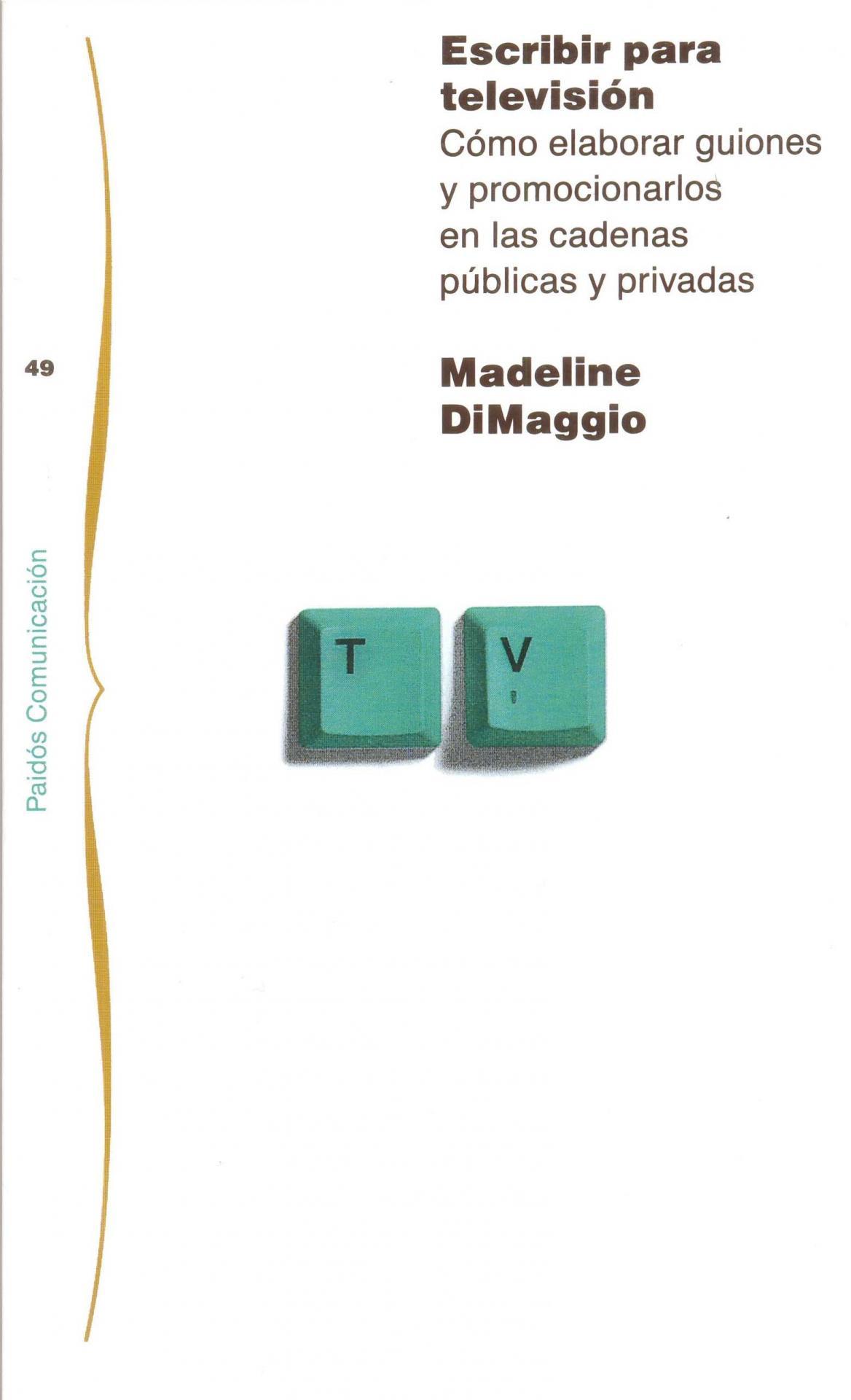 ESCRIBIR PARA TELEVISIÓN. Cómo elaborar guiones y promocionarlos en las cadena públicas y privadas. DiMaggio, M.