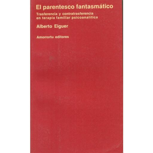 EL PARENTESCO FANTASMÁTICO. Trasferencia y contra trasferencia en terapia familiar psicoanalítica. Eiguer, A.