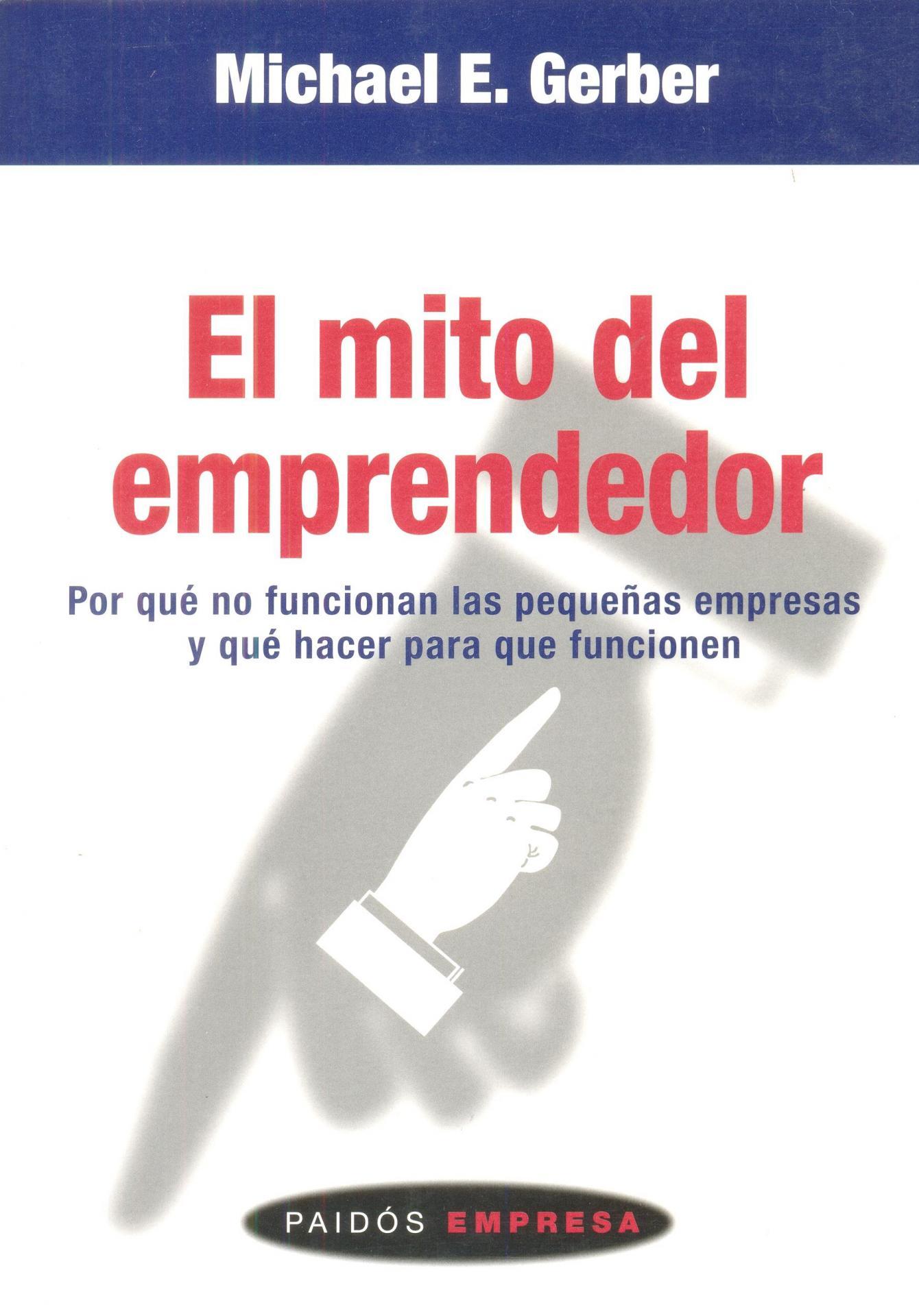 EL MITO DEL EMPRENDEDOR. Por qué no funcionan las pequeñas empresas y qué hacer para que funcionen. Gerber. M.E.