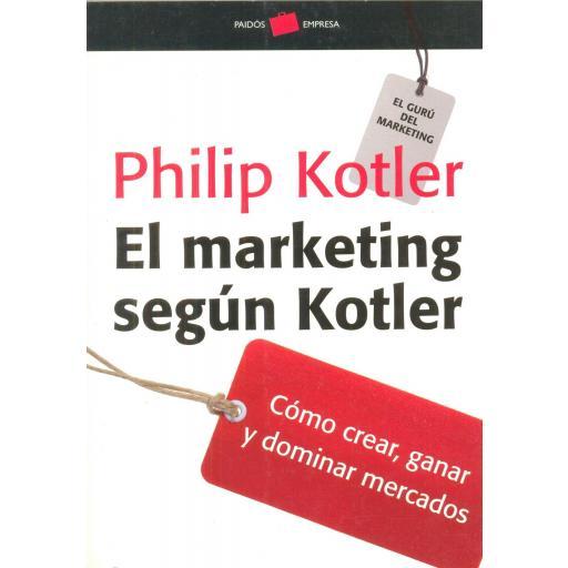 EL MARKETING SEGÚN KOTLER. Cómo crear, ganar y  dominar mercados. Kotler, P.