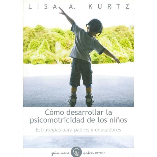 CÓMO DESARROLLAR LA PSICOMOTRICIDAD DE LOS NIÑOS. Estrategias para padres y educadores. Kurtz, L.