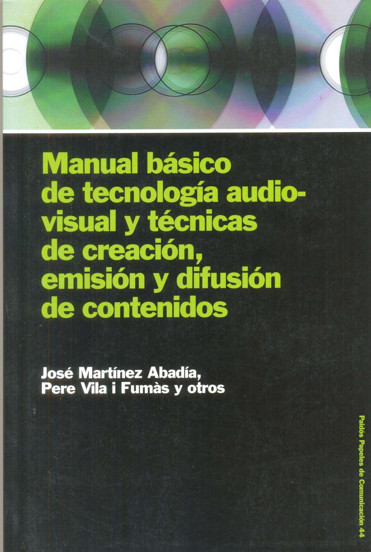 MANUAL BÁSICO DE TECNOLOGÍA AUDIOVISUAL Y TÉCNICAS DE CREACIÓN, EMISIÓN Y DIFUSIÓN DE CONTENIDOS. Martínez, J;Vila i Fumás, P.