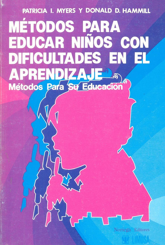 MÉTODOS PARA EDUCAR NIÑOS CON DIFICULTADES DE APRENDIZAJE. Métodos para su educación.  Myers, P y Hammill, D.