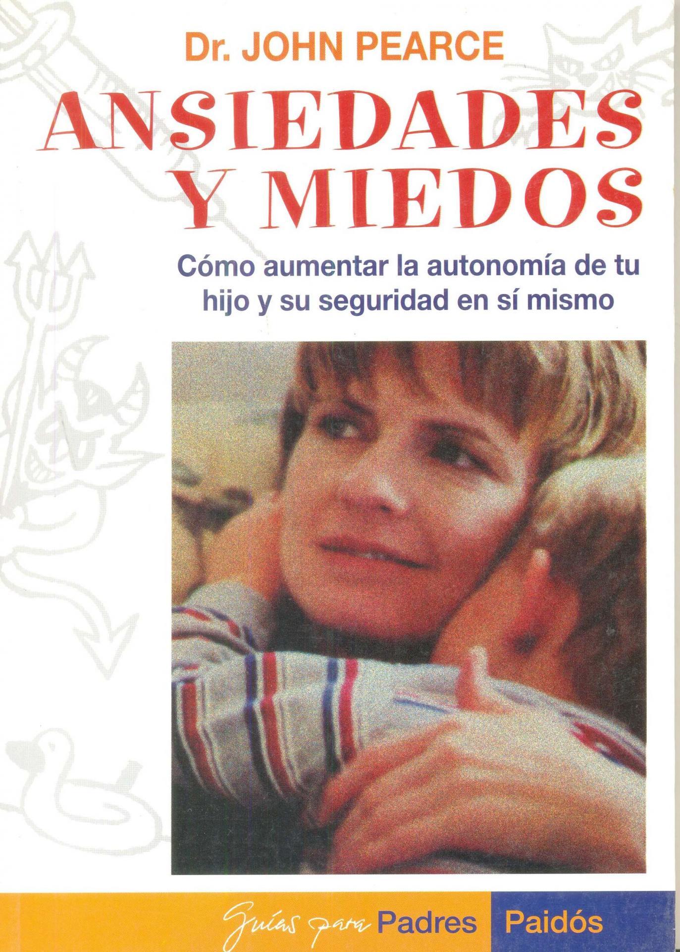 ANSIEDADES Y MIEDOS. Cómo aumentar la autonomía de  tu hijo y la seguridad en sí mismo. Pearce, J.