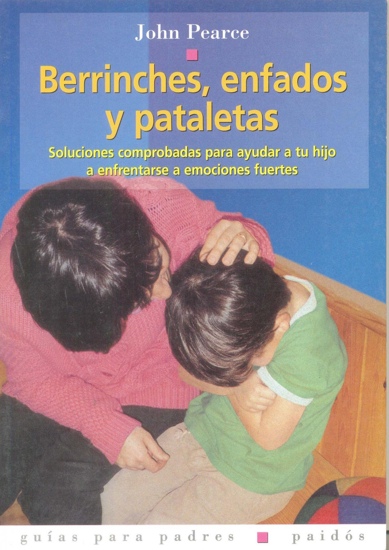 BERRINCHES, ENFADOS Y PATALETAS. Soluciones comprobadas para ayudar a tu hijo a emociones fuertes. Pearce, J.