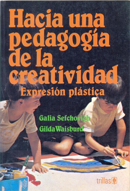 HACIA UNA PEDAGOGÍA DE LA CREATIVIDAD. Expresión plástica. Sefchovich, G y Waisburd, G.