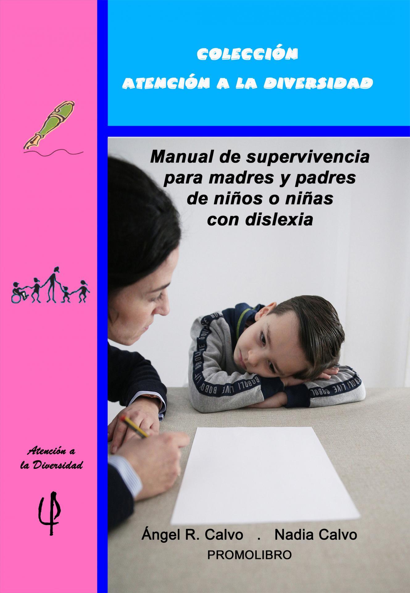 MANUAL DE SUPERVIVENCIA PARA MADRES Y PADRES DE NIÑOS O NIÑAS CON DISLEXIA. Ángel R. Calvo; Nadia Clavo